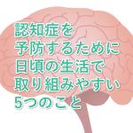 認知症を予防するために日頃の生活で取り組みやすい5つのこと